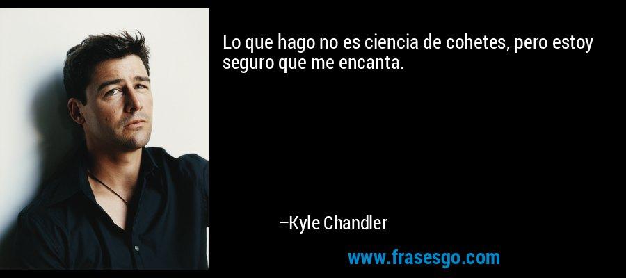 Lo que hago no es ciencia de cohetes, pero estoy seguro que me encanta. – Kyle Chandler