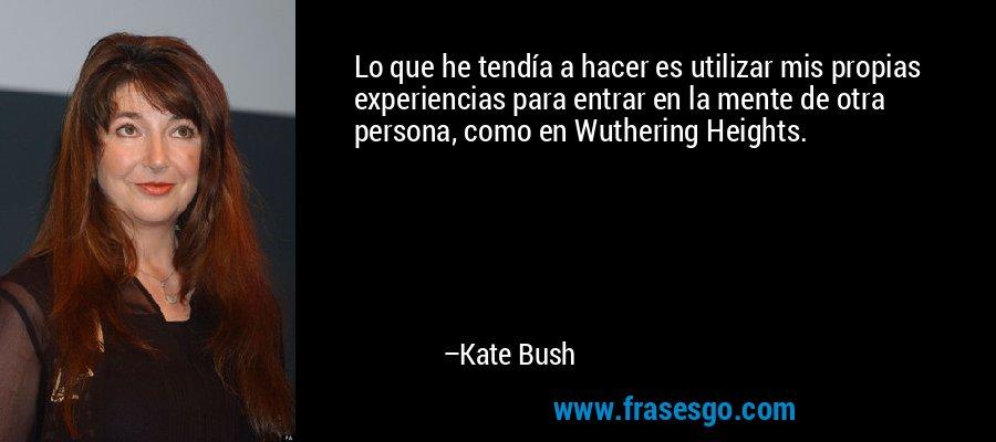 Lo que he tendía a hacer es utilizar mis propias experiencias para entrar en la mente de otra persona, como en Wuthering Heights. – Kate Bush