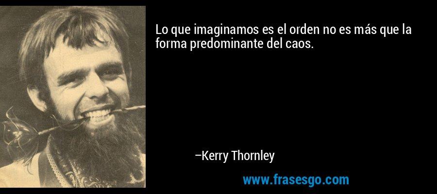 Lo que imaginamos es el orden no es más que la forma predominante del caos. – Kerry Thornley