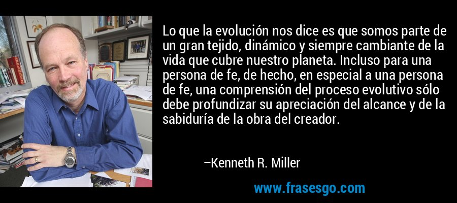 Lo que la evolución nos dice es que somos parte de un gran tejido, dinámico y siempre cambiante de la vida que cubre nuestro planeta. Incluso para una persona de fe, de hecho, en especial a una persona de fe, una comprensión del proceso evolutivo sólo debe profundizar su apreciación del alcance y de la sabiduría de la obra del creador. – Kenneth R. Miller