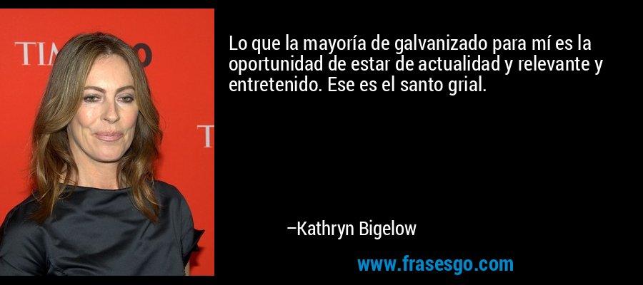 Lo que la mayoría de galvanizado para mí es la oportunidad de estar de actualidad y relevante y entretenido. Ese es el santo grial. – Kathryn Bigelow