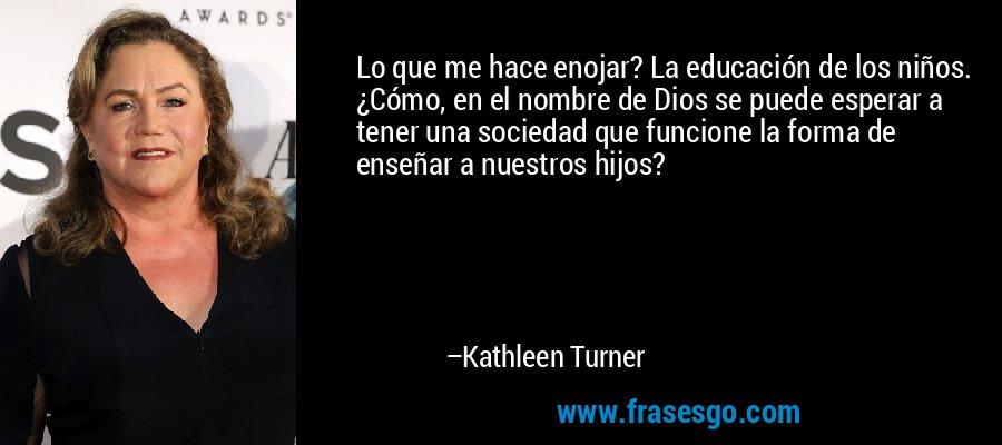 Lo que me hace enojar? La educación de los niños. ¿Cómo, en el nombre de Dios se puede esperar a tener una sociedad que funcione la forma de enseñar a nuestros hijos? – Kathleen Turner