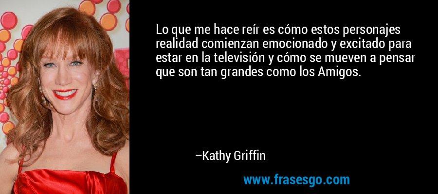 Lo que me hace reír es cómo estos personajes realidad comienzan emocionado y excitado para estar en la televisión y cómo se mueven a pensar que son tan grandes como los Amigos. – Kathy Griffin