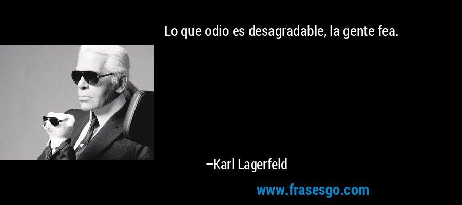 Lo que odio es desagradable, la gente fea. – Karl Lagerfeld