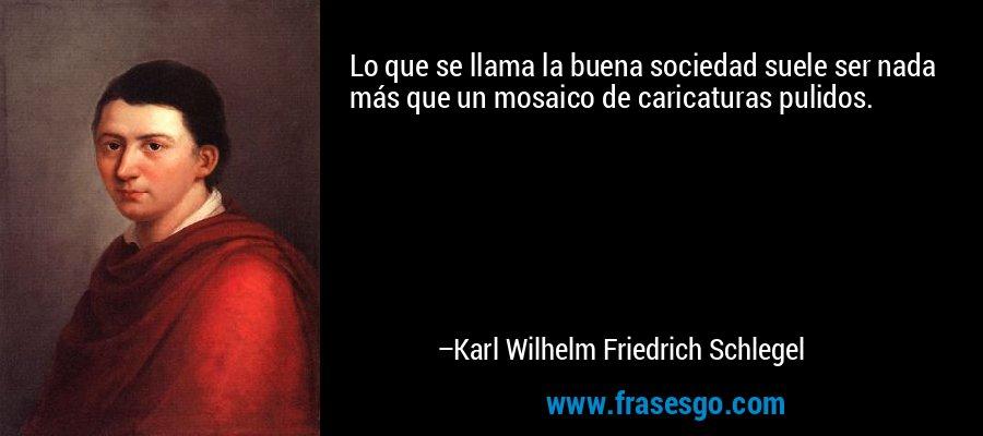 Lo que se llama la buena sociedad suele ser nada más que un mosaico de caricaturas pulidos. – Karl Wilhelm Friedrich Schlegel