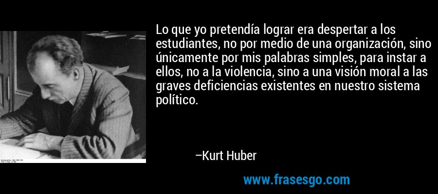Lo que yo pretendía lograr era despertar a los estudiantes, no por medio de una organización, sino únicamente por mis palabras simples, para instar a ellos, no a la violencia, sino a una visión moral a las graves deficiencias existentes en nuestro sistema político. – Kurt Huber