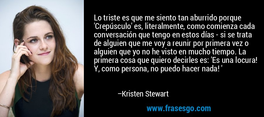 Lo triste es que me siento tan aburrido porque 'Crepúsculo' es, literalmente, como comienza cada conversación que tengo en estos días - si se trata de alguien que me voy a reunir por primera vez o alguien que yo no he visto en mucho tiempo. La primera cosa que quiero decirles es: 'Es una locura! Y, como persona, no puedo hacer nada! ' – Kristen Stewart