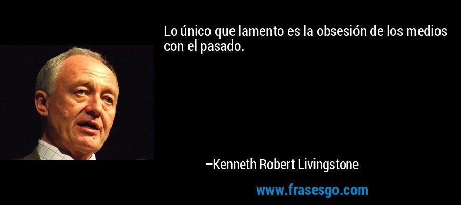 Lo único que lamento es la obsesión de los medios con el pasado. – Kenneth Robert Livingstone