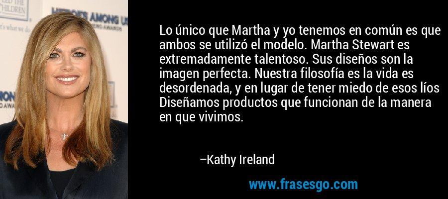 Lo único que Martha y yo tenemos en común es que ambos se utilizó el modelo. Martha Stewart es extremadamente talentoso. Sus diseños son la imagen perfecta. Nuestra filosofía es la vida es desordenada, y en lugar de tener miedo de esos líos Diseñamos productos que funcionan de la manera en que vivimos. – Kathy Ireland