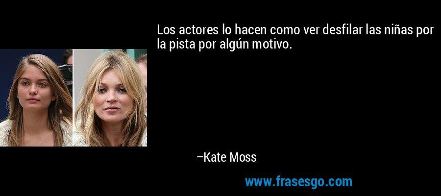 Los actores lo hacen como ver desfilar las niñas por la pista por algún motivo. – Kate Moss