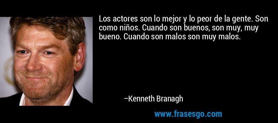Los actores son lo mejor y lo peor de la gente. Son como niños. Cuando son buenos, son muy, muy bueno. Cuando son malos son muy malos. – Kenneth Branagh