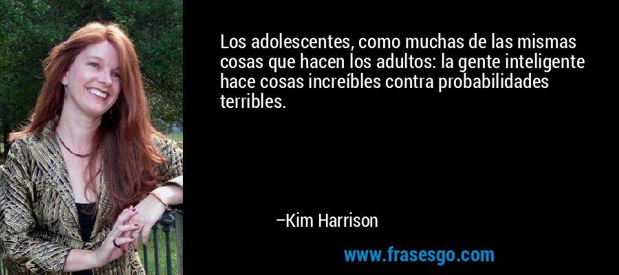 Los adolescentes, como muchas de las mismas cosas que hacen los adultos: la gente inteligente hace cosas increíbles contra probabilidades terribles. – Kim Harrison