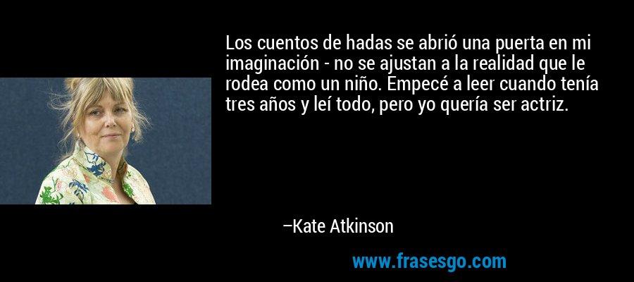 Los cuentos de hadas se abrió una puerta en mi imaginación - no se ajustan a la realidad que le rodea como un niño. Empecé a leer cuando tenía tres años y leí todo, pero yo quería ser actriz. – Kate Atkinson