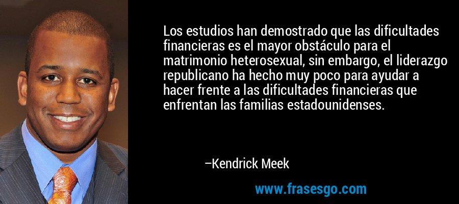 Los estudios han demostrado que las dificultades financieras es el mayor obstáculo para el matrimonio heterosexual, sin embargo, el liderazgo republicano ha hecho muy poco para ayudar a hacer frente a las dificultades financieras que enfrentan las familias estadounidenses. – Kendrick Meek