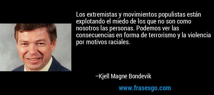 Los extremistas y movimientos populistas están explotando el miedo de los que no son como nosotros las personas. Podemos ver las consecuencias en forma de terrorismo y la violencia por motivos raciales. – Kjell Magne Bondevik