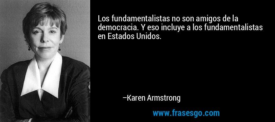 Los fundamentalistas no son amigos de la democracia. Y eso incluye a los fundamentalistas en Estados Unidos. – Karen Armstrong