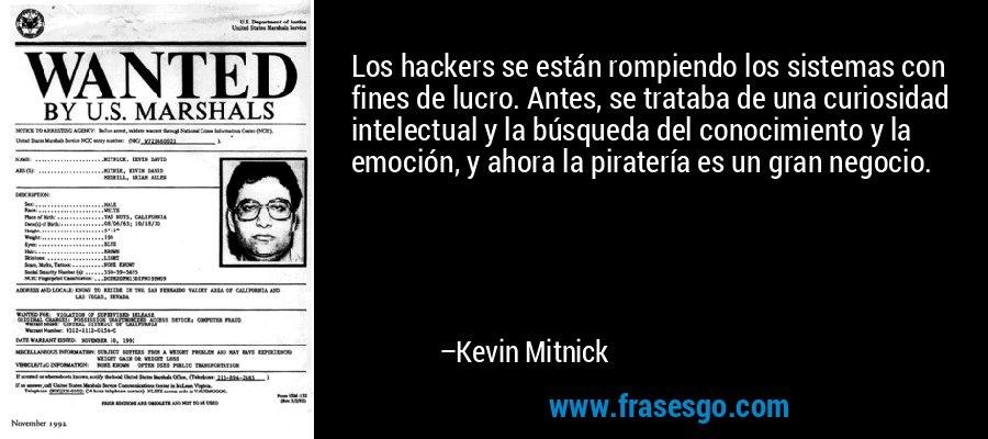 Los hackers se están rompiendo los sistemas con fines de lucro. Antes, se trataba de una curiosidad intelectual y la búsqueda del conocimiento y la emoción, y ahora la piratería es un gran negocio. – Kevin Mitnick
