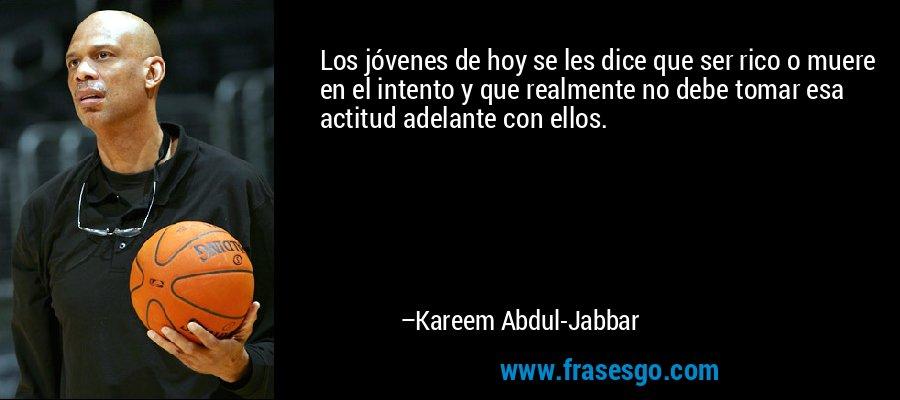 Los jóvenes de hoy se les dice que ser rico o muere en el intento y que realmente no debe tomar esa actitud adelante con ellos. – Kareem Abdul-Jabbar