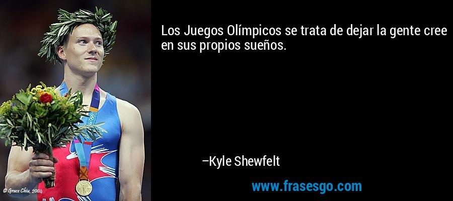 Los Juegos Olímpicos se trata de dejar la gente cree en sus propios sueños. – Kyle Shewfelt