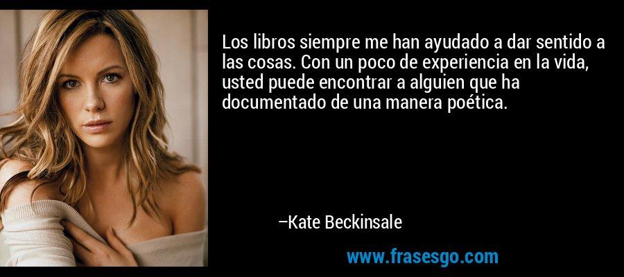 Los libros siempre me han ayudado a dar sentido a las cosas. Con un poco de experiencia en la vida, usted puede encontrar a alguien que ha documentado de una manera poética. – Kate Beckinsale