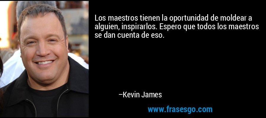 Los maestros tienen la oportunidad de moldear a alguien, inspirarlos. Espero que todos los maestros se dan cuenta de eso. – Kevin James