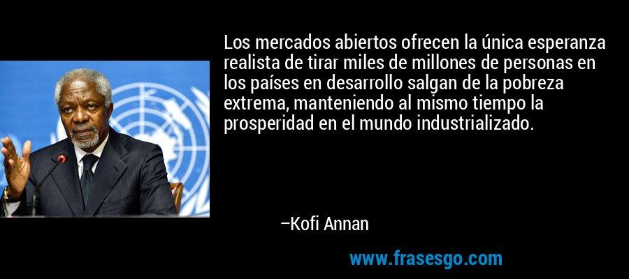 Los mercados abiertos ofrecen la única esperanza realista de tirar miles de millones de personas en los países en desarrollo salgan de la pobreza extrema, manteniendo al mismo tiempo la prosperidad en el mundo industrializado. – Kofi Annan