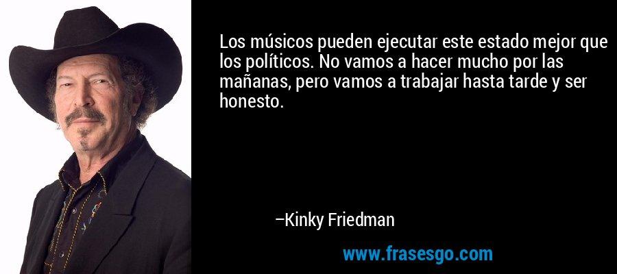 Los músicos pueden ejecutar este estado mejor que los políticos. No vamos a hacer mucho por las mañanas, pero vamos a trabajar hasta tarde y ser honesto. – Kinky Friedman