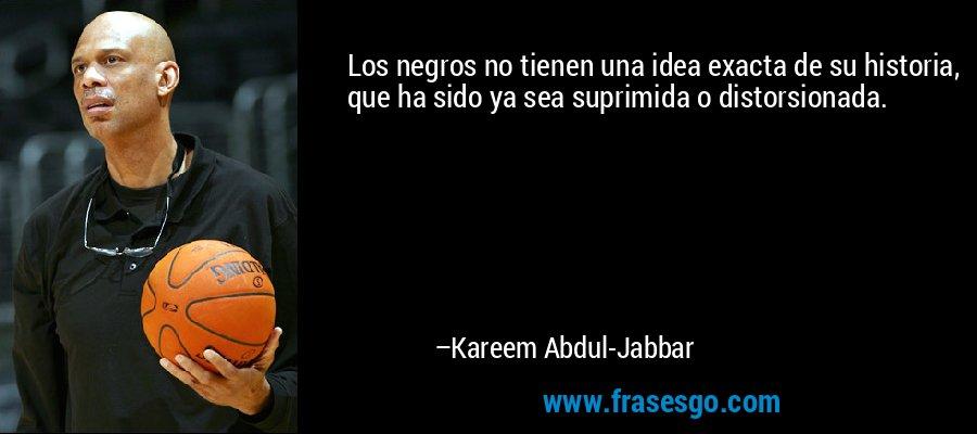 Los negros no tienen una idea exacta de su historia, que ha sido ya sea suprimida o distorsionada. – Kareem Abdul-Jabbar