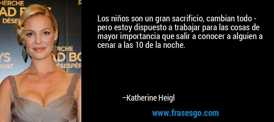 Los niños son un gran sacrificio, cambian todo - pero estoy dispuesto a trabajar para las cosas de mayor importancia que salir a conocer a alguien a cenar a las 10 de la noche. – Katherine Heigl