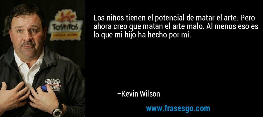 Los niños tienen el potencial de matar el arte. Pero ahora creo que matan el arte malo. Al menos eso es lo que mi hijo ha hecho por mí. – Kevin Wilson