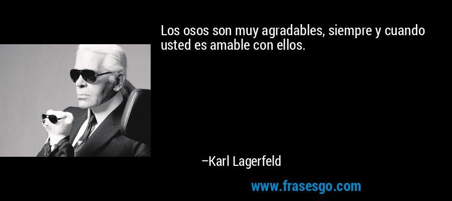 Los osos son muy agradables, siempre y cuando usted es amable con ellos. – Karl Lagerfeld