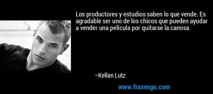 Los productores y estudios saben lo que vende. Es agradable ser uno de los chicos que pueden ayudar a vender una película por quitarse la camisa. – Kellan Lutz