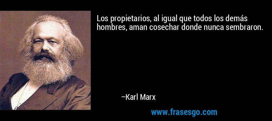 Los propietarios, al igual que todos los demás hombres, aman cosechar donde nunca sembraron. – Karl Marx