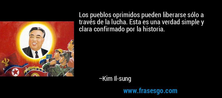 Los pueblos oprimidos pueden liberarse sólo a través de la lucha. Esta es una verdad simple y clara confirmado por la historia. – Kim Il-sung