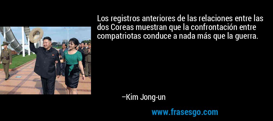 Los registros anteriores de las relaciones entre las dos Coreas muestran que la confrontación entre compatriotas conduce a nada más que la guerra. – Kim Jong-un