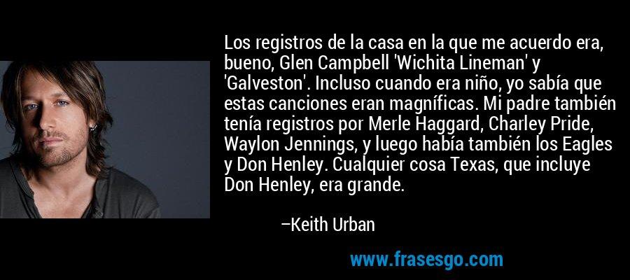 Los registros de la casa en la que me acuerdo era, bueno, Glen Campbell 'Wichita Lineman' y 'Galveston'. Incluso cuando era niño, yo sabía que estas canciones eran magníficas. Mi padre también tenía registros por Merle Haggard, Charley Pride, Waylon Jennings, y luego había también los Eagles y Don Henley. Cualquier cosa Texas, que incluye Don Henley, era grande. – Keith Urban