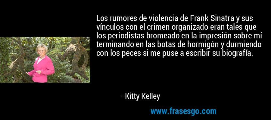 Los rumores de violencia de Frank Sinatra y sus vínculos con el crimen organizado eran tales que los periodistas bromeado en la impresión sobre mí terminando en las botas de hormigón y durmiendo con los peces si me puse a escribir su biografía. – Kitty Kelley