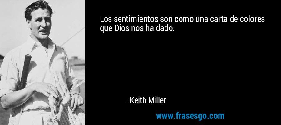 Los sentimientos son como una carta de colores que Dios nos ha dado. – Keith Miller