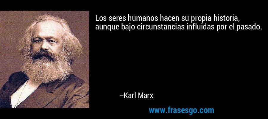 Los seres humanos hacen su propia historia, aunque bajo circunstancias influidas por el pasado. – Karl Marx