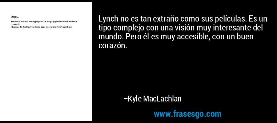 Lynch no es tan extraño como sus películas. Es un tipo complejo con una visión muy interesante del mundo. Pero él es muy accesible, con un buen corazón. – Kyle MacLachlan