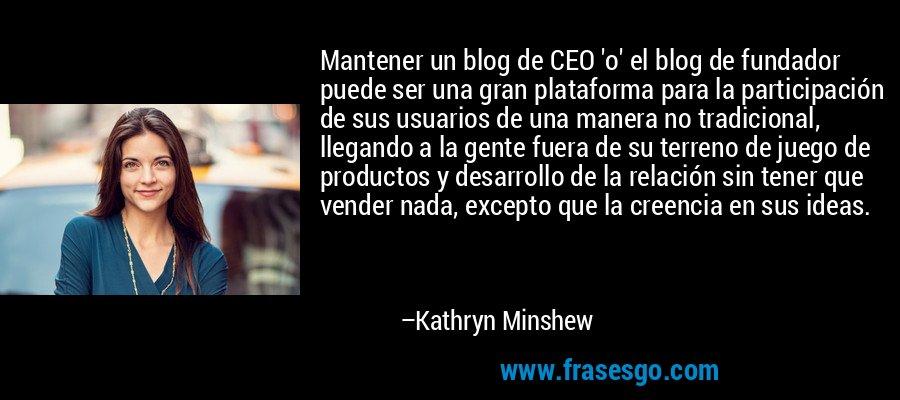 Mantener un blog de CEO 'o' el blog de fundador puede ser una gran plataforma para la participación de sus usuarios de una manera no tradicional, llegando a la gente fuera de su terreno de juego de productos y desarrollo de la relación sin tener que vender nada, excepto que la creencia en sus ideas. – Kathryn Minshew