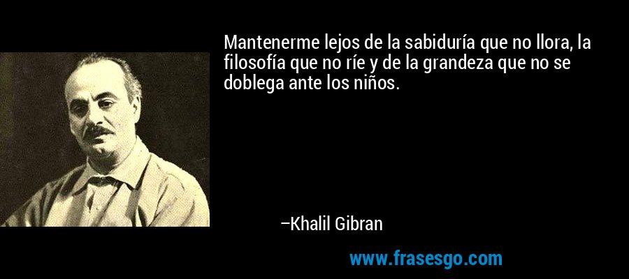 Mantenerme lejos de la sabiduría que no llora, la filosofía que no ríe y de la grandeza que no se doblega ante los niños. – Khalil Gibran
