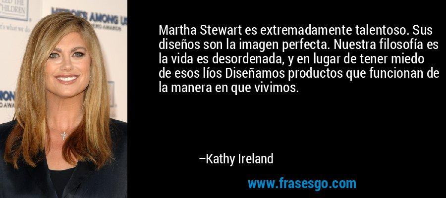 Martha Stewart es extremadamente talentoso. Sus diseños son la imagen perfecta. Nuestra filosofía es la vida es desordenada, y en lugar de tener miedo de esos líos Diseñamos productos que funcionan de la manera en que vivimos. – Kathy Ireland