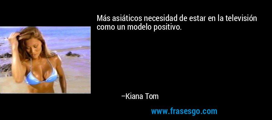 Más asiáticos necesidad de estar en la televisión como un modelo positivo. – Kiana Tom