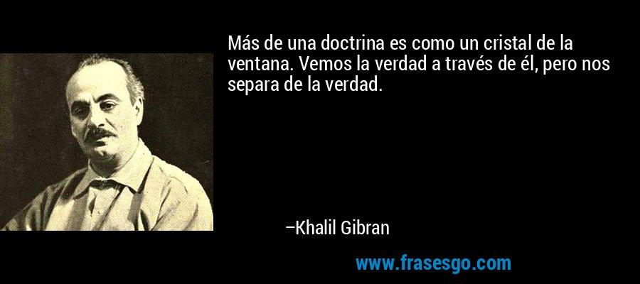Más de una doctrina es como un cristal de la ventana. Vemos la verdad a través de él, pero nos separa de la verdad. – Khalil Gibran