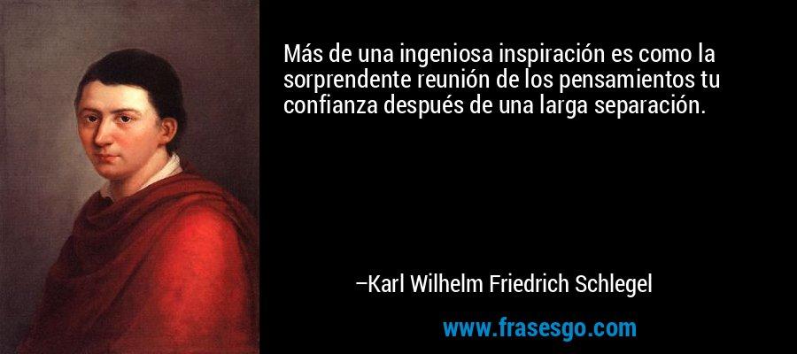 Más de una ingeniosa inspiración es como la sorprendente reunión de los pensamientos tu confianza después de una larga separación. – Karl Wilhelm Friedrich Schlegel
