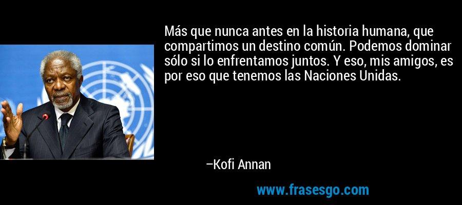 Más que nunca antes en la historia humana, que compartimos un destino común. Podemos dominar sólo si lo enfrentamos juntos. Y eso, mis amigos, es por eso que tenemos las Naciones Unidas. – Kofi Annan