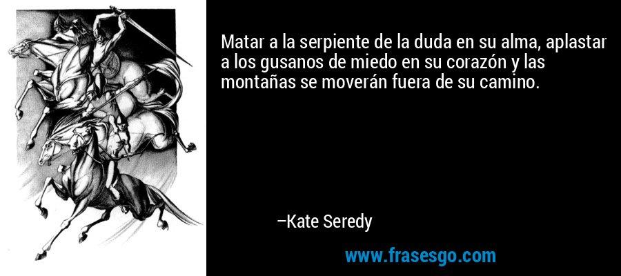 Matar a la serpiente de la duda en su alma, aplastar a los gusanos de miedo en su corazón y las montañas se moverán fuera de su camino. – Kate Seredy