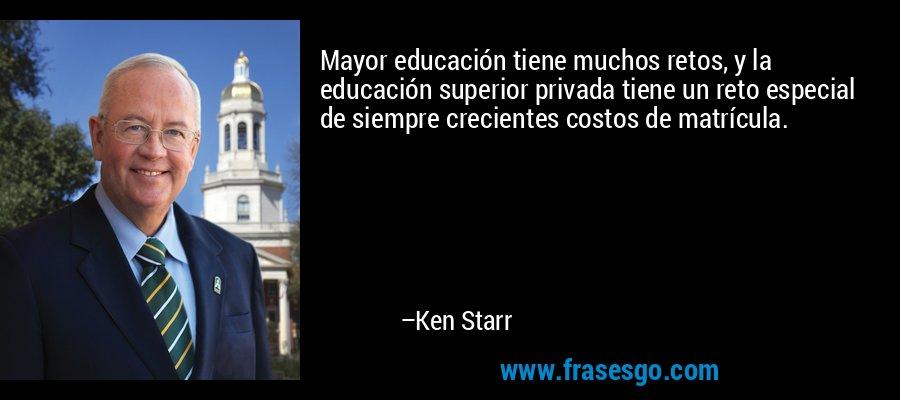 Mayor educación tiene muchos retos, y la educación superior privada tiene un reto especial de siempre crecientes costos de matrícula. – Ken Starr