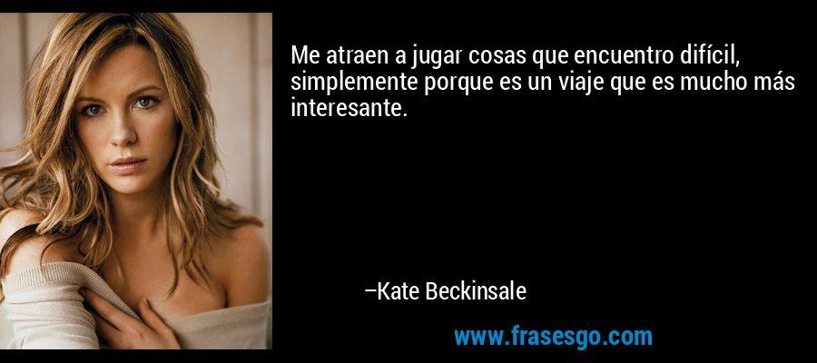 Me atraen a jugar cosas que encuentro difícil, simplemente porque es un viaje que es mucho más interesante. – Kate Beckinsale